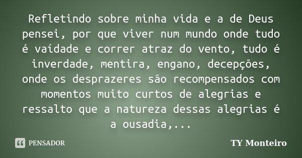 Refletindo sobre minha vida e a de Deus pensei, por que viver num mundo onde tudo é vaídade e correr atraz do vento, tudo é inverdade, mentira, engano, decepçõe... Frase de TY Monteiro.