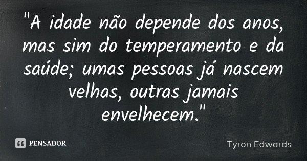 """""""A idade não depende dos anos, mas sim do temperamento e da saúde; umas pessoas já nascem velhas, outras jamais envelhecem.""""... Frase de Tyron Edwards."""