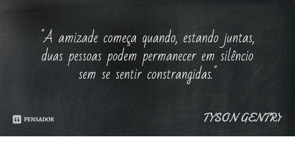 """""""A amizade começa quando, estando juntas, duas pessoas podem permanecer em silêncio sem se sentir constrangidas.""""... Frase de TYSON GENTRY."""