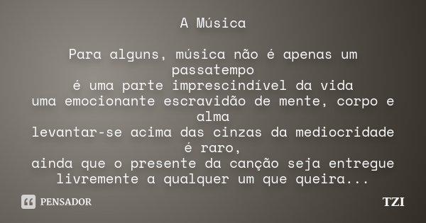 A Música Para alguns, música não é apenas um passatempo é uma parte imprescindível da vida uma emocionante escravidão de mente, corpo e alma levantar-se acima d... Frase de TZI.