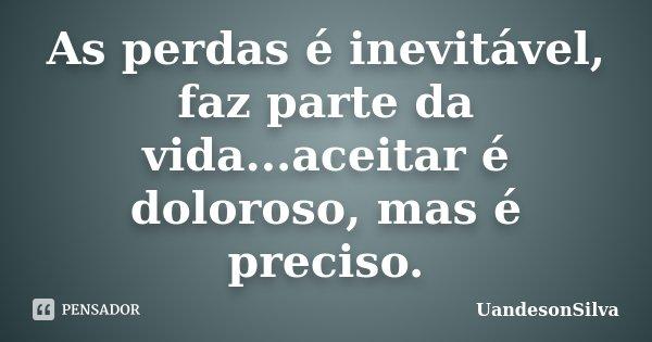 As perdas é inevitável, faz parte da vida...aceitar é doloroso, mas é preciso.... Frase de UandesonSilva.