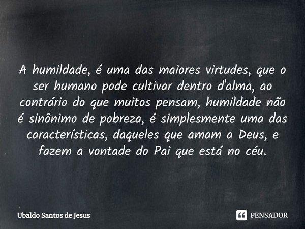  A humildade, é uma das maiores virtudes, queo ser humano pode cultivar dentro d'alma, ao contrário do que muitos pensam, humildade não é sinônimo de pobreza, ... Frase de Ubaldo Santos de Jesus.