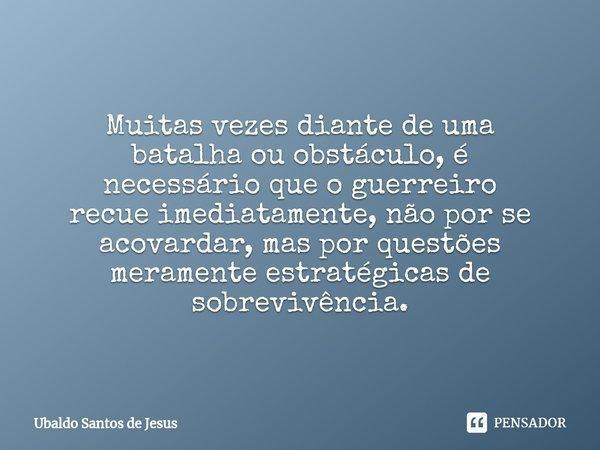 Muitas vezes diante de uma batalha ou obstáculo,é necessário que o guerreiro recue imediatamente, não por se acovardar, mas por questões meramente estratég... Frase de Ubaldo Santos de Jesus.