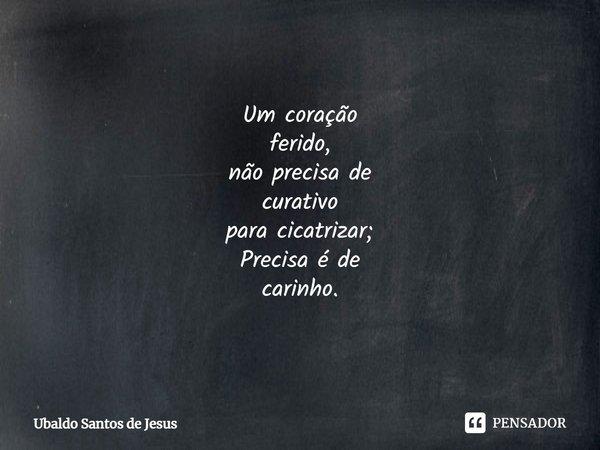 Um coração ferido, não precisa de curativo para cicatrizar; Precisa é de carinho.... Frase de Ubaldo Santos de Jesus.