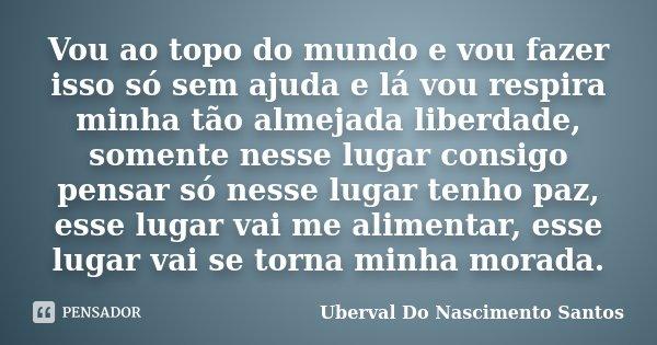 Vou ao topo do mundo e vou fazer isso só sem ajuda e lá vou respira minha tão almejada liberdade, somente nesse lugar consigo pensar só nesse lugar tenho paz, e... Frase de Uberval Do Nascimento Santos..