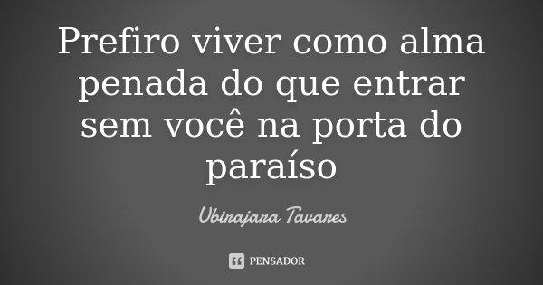 Prefiro viver como alma penada do que entrar sem você na porta do paraíso... Frase de Ubirajara Tavares.