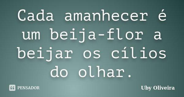 Cada amanhecer é um beija-flor a beijar os cílios do olhar.... Frase de Uby Oliveira.