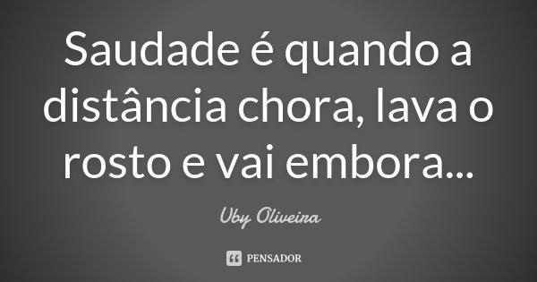 Saudade é quando a distancia chora, lava o rosto e vai embora...... Frase de Uby Oliveira.