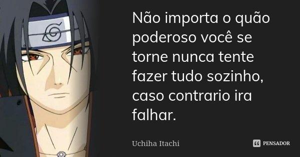 Não importa o quão poderoso você se torne nunca tente fazer tudo sozinho, caso contrario ira falhar.... Frase de Uchiha Itachi.