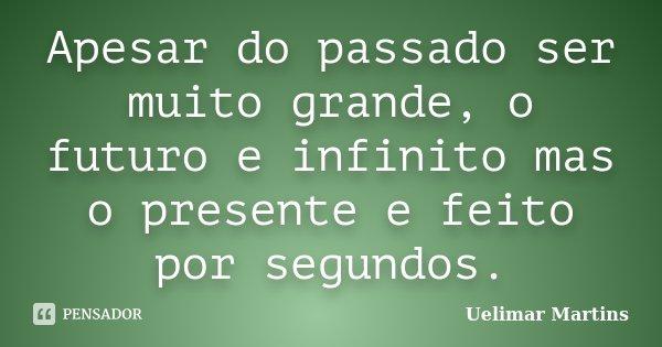 Apesar do passado ser muito grande, o futuro e infinito mas o presente e feito por segundos.... Frase de Uelimar Martins.
