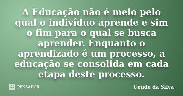 A Educação não é meio pelo qual o indivíduo aprende e sim o fim para o qual se busca aprender. Enquanto o aprendizado é um processo, a educação se consolida em ... Frase de Uende da Silva.