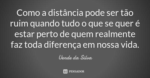 Como a distância pode ser tão ruim quando tudo o que se quer é estar perto de quem realmente faz toda diferença em nossa vida.... Frase de Uende da Silva.