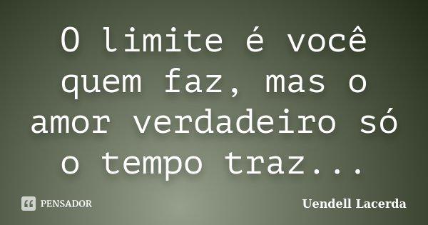O limite é você quem faz, mas o amor verdadeiro só o tempo traz...... Frase de Uendell Lacerda.