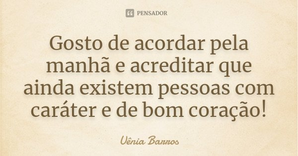 Gosto de acordar pela manhã e acreditar que ainda existem pessoas com caráter e de bom coração!... Frase de Uênia Barros.