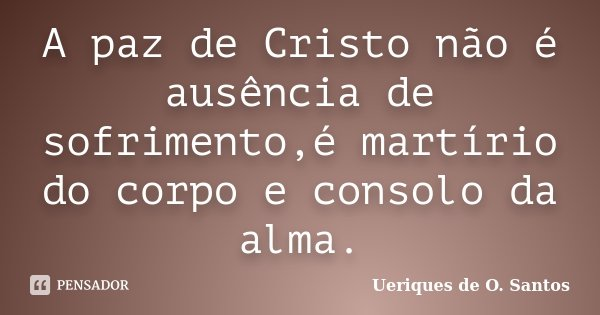A paz de Cristo não é ausência de sofrimento,é martírio do corpo e consolo da alma.... Frase de Ueriques de O. Santos.