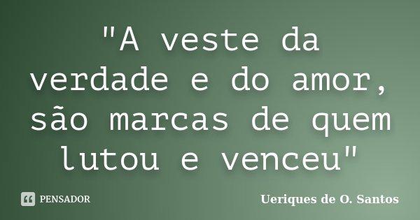 """""""A veste da verdade e do amor, são marcas de quem lutou e venceu""""... Frase de Ueriques de O.Santos."""