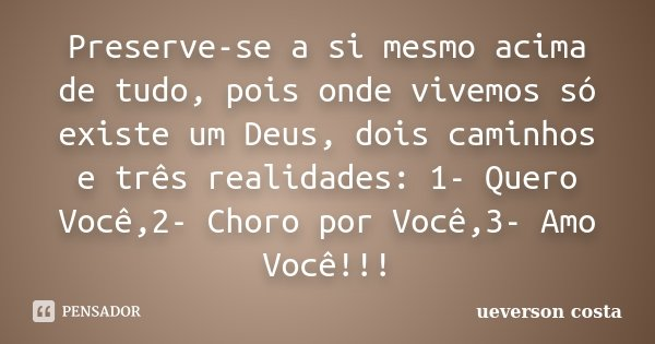 Preserve-se a si mesmo acima de tudo, pois onde vivemos só existe um Deus, dois caminhos e três realidades: 1- Quero Você,2- Choro por Você,3- Amo Você!!!... Frase de ueverson costa.