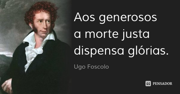 Aos generosos / a morte justa dispensa glórias.... Frase de Ugo Foscolo.