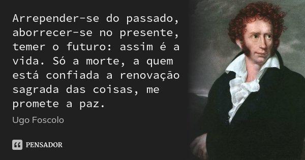 Arrepender-se do passado, aborrecer-se no presente, temer o futuro: assim é a vida. Só a morte, a quem está confiada a renovação sagrada das coisas, me promete ... Frase de Ugo Foscolo.