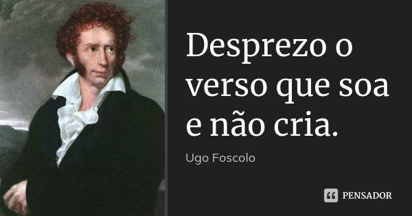 Desprezo o verso que soa e não cria.... Frase de Ugo Foscolo.