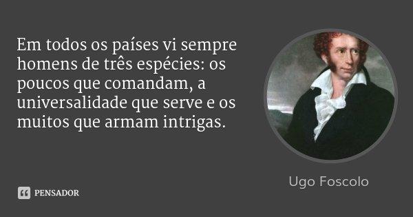Em todos os países vi sempre homens de três espécies: os poucos que comandam, a universalidade que serve e os muitos que armam intrigas.... Frase de Ugo Foscolo.