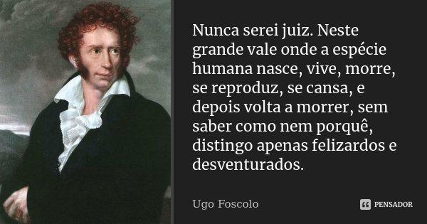 Nunca serei juiz. Neste grande vale onde a espécie humana nasce, vive, morre, se reproduz, se cansa, e depois volta a morrer, sem saber como nem porquê, disting... Frase de Ugo Foscolo.