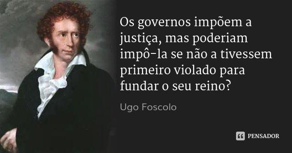 Os governos impõem a justiça, mas poderiam impô-la se não a tivessem primeiro violado para fundar o seu reino?... Frase de Ugo Foscolo.