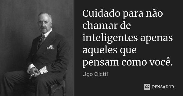 Cuidado para não chamar de inteligentes apenas aqueles que pensam como você.... Frase de Ugo Ojetti.