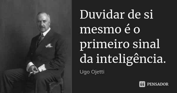 Duvidar de si mesmo é o primeiro sinal da inteligência.... Frase de Ugo Ojetti.