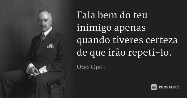 Fala bem do teu inimigo apenas quando tiveres certeza de que irão repeti-lo.... Frase de Ugo Ojetti.