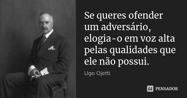 Se queres ofender um adversário, elogia-o em voz alta pelas qualidades que ele não possui.... Frase de Ugo Ojetti.