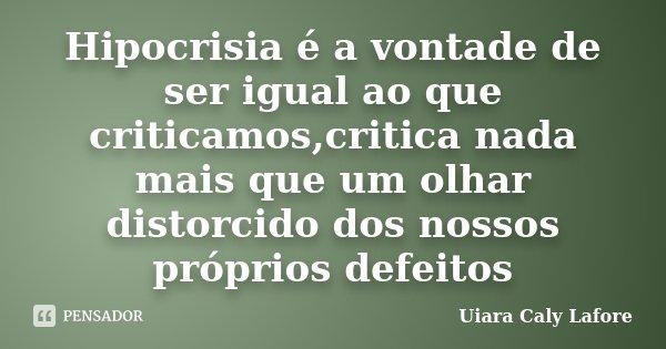 Hipocrisia é a vontade de ser igual ao que criticamos,critica nada mais que um olhar distorcido dos nossos próprios defeitos... Frase de Uiara Caly Lafore.