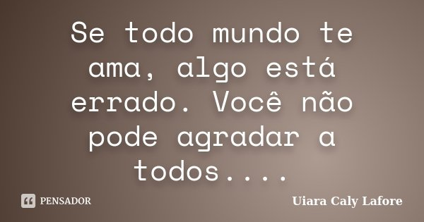 Se todo mundo te ama, algo está errado. Você não pode agradar a todos....... Frase de Uiara Caly Lafore.