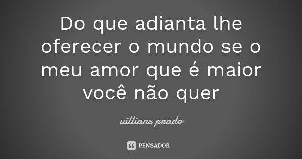 Do que adianta lhe oferecer o mundo se o meu amor que é maior você não quer... Frase de Uillians Prado.