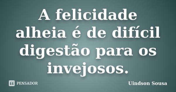 A felicidade alheia é de difícil digestão para os invejosos.... Frase de Uindson Sousa.
