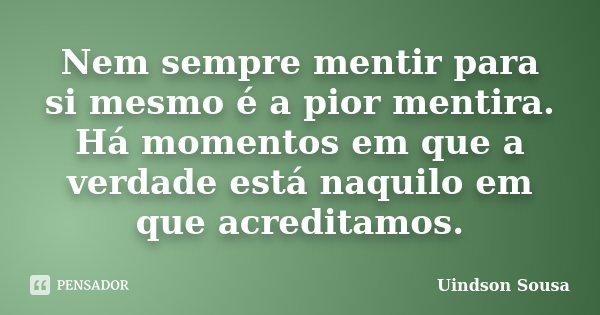 Nem sempre mentir para si mesmo é a pior mentira. Há momentos em que a verdade está naquilo em que acreditamos.... Frase de Uindson Sousa.