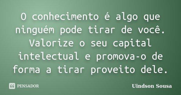 O conhecimento é algo que ninguém pode tirar de você. Valorize o seu capital intelectual e promova-o de forma a tirar proveito dele.... Frase de Uindson Sousa.