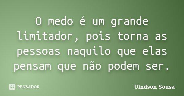 O medo é um grande limitador, pois torna as pessoas naquilo que elas pensam que não podem ser.... Frase de Uindson Sousa.