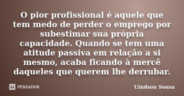 O pior profissional é aquele que tem medo de perder o emprego por subestimar sua própria capacidade. Quando se tem uma atitude passiva em relação a si mesmo, ac... Frase de Uindson Sousa.