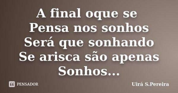 A final oque se Pensa nos sonhos Será que sonhando Se arisca são apenas Sonhos...... Frase de Uirá S.Pereira.