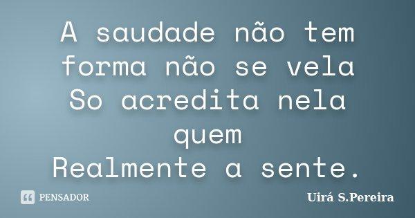 A saudade não tem forma não se vela So acredita nela quem Realmente a sente.... Frase de Uirá S.Pereira.