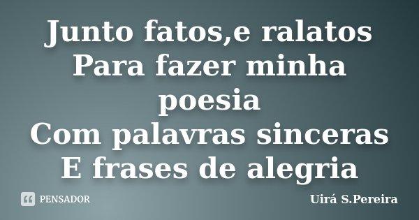 Junto fatos,e ralatos Para fazer minha poesia Com palavras sinceras E frases de alegria... Frase de Uirá S.Pereira.