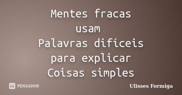 Mentes fracas usam Palavras difíceis para explicar Coisas simples... Frase de Ulisses Formiga.