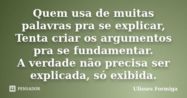 Quem usa de muitas palavras pra se explicar, Tenta criar os argumentos pra se fundamentar. A verdade não precisa ser explicada, só exibida.... Frase de Ulisses Formiga.