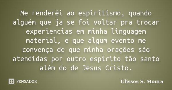 Me renderêi ao espiritísmo, quando alguém que ja se foi voltar pra trocar experiencias em minha linguagem material, e que algum evento me convença de que minha ... Frase de Ulisses S. Moura.
