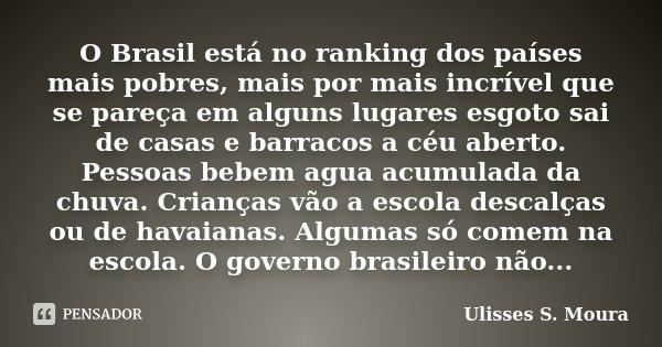 O Brasil está no ranking dos países mais pobres, mais por mais incrível que se pareça em alguns lugares esgoto sai de casas e barracos a céu aberto. Pessoas beb... Frase de Ulisses S. Moura.