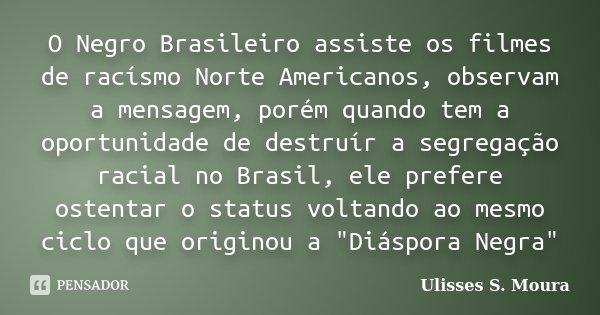 O Negro Brasileiro assiste os filmes de racísmo Norte Americanos, observam a mensagem, porém quando tem a oportunidade de destruír a segregação racial no Brasil... Frase de Ulisses S. Moura.