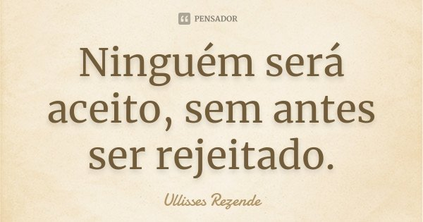 Ninguém será aceito, sem antes ser rejeitado.... Frase de Ullisses Rezende.