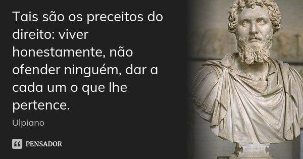 Tais são os preceitos do direito: viver honestamente, não ofender ninguém, dar a cada um o que lhe pertence.... Frase de Ulpiano.