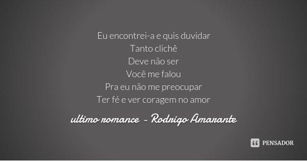 Eu encontrei-a e quis duvidar Tanto clichê Deve não ser Você me falou Pra eu não me preocupar Ter fé e ver coragem no amor... Frase de ultimo romance - Rodrigo Amarante.